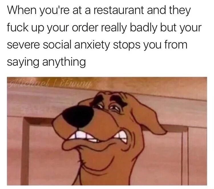 Cartoon - When you're at a restaurant and they fuck up your order really badly but your severe social anxiety stops you from saying anything
