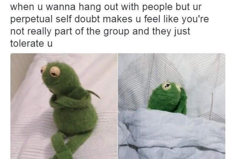 Green - when u wanna hang out with people but ur perpetual self doubt makes u feel like you're not really part of the group and they just tolerate u