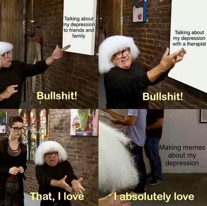 Photo caption - Talking about my depression to friends and family Talking about my depression with a therapist Bullshit! Bullshit! Making memes about my depression That, I love I absolutely love