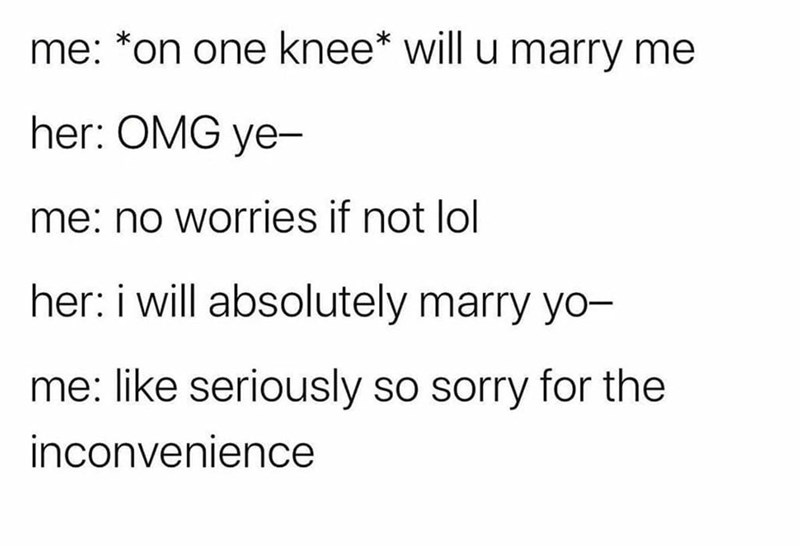 Text - me: *on one knee* will u marry me her: OMG ye- me: no worries if not lol her: i will absolutely marry yo- me: like seriously so sorry for the inconvenience