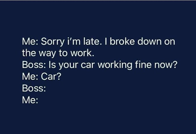 Text - Me: Sorry i'm late. I broke down on the way to work. Boss: Is your car working fine now? Me: Car? Boss: Me: