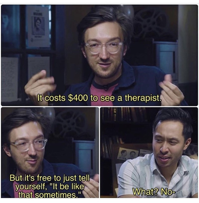 """Face - It costs $400 to see a therapist, But it's free to just tell yourself, """"It be like that sometimes."""" What? No-"""