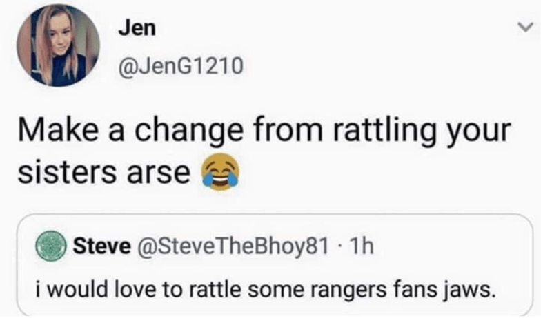 Text - Jen @JenG1210 Make a change from rattling your sisters arse Steve @SteveTheBhoy81 · 1h i would love to rattle some rangers fans jaws.