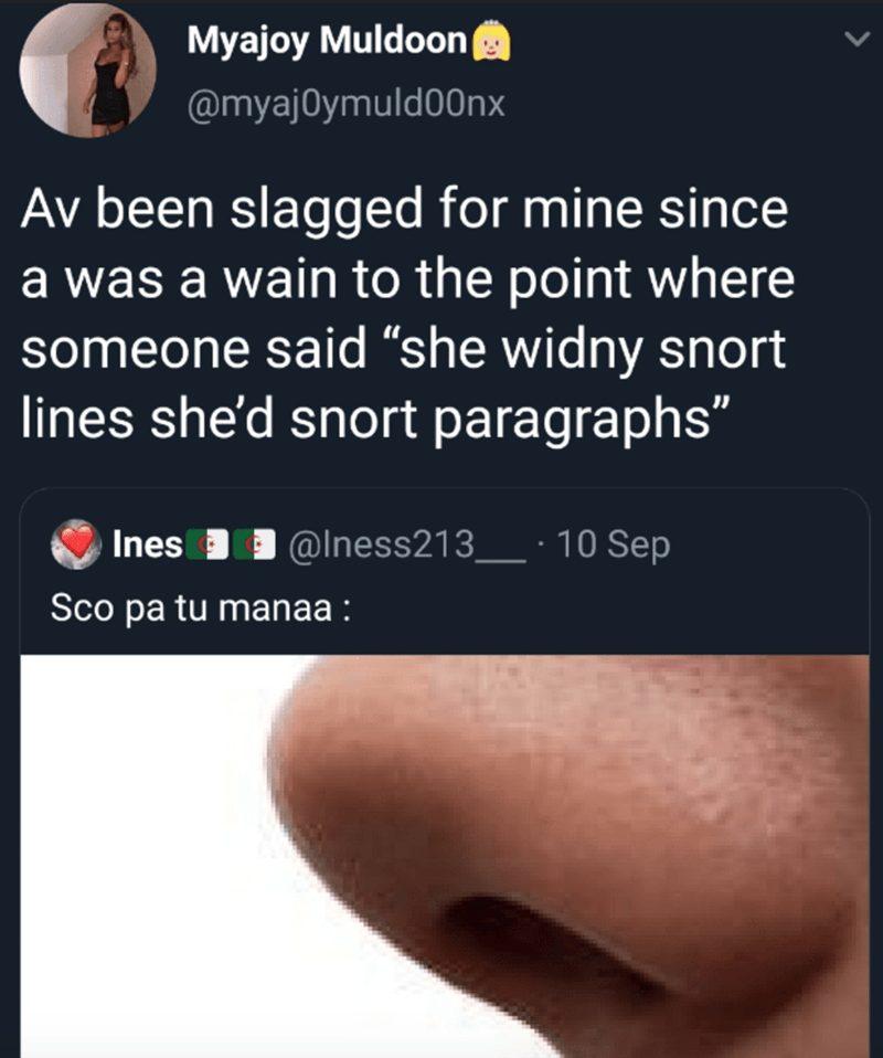 """Nose - Myajoy Muldoon @myaj0ymuld00nx Av been slagged for mine since a was a wain to the point where someone said """"she widny snort lines she'd snort paragraphs"""" @Iness213_ · 10 Sep Sco pa tu manaa :"""