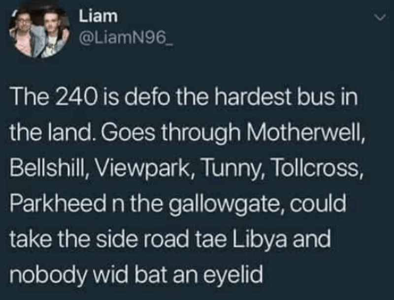 Text - Liam @LiamN96_ The 240 is defo the hardest bus in the land. Goes through Motherwell, Bellshill, Viewpark, Tunny, Tollcross, Parkheed n the gallowgate, could take the side road tae Libya and nobody wid bat an eyelid