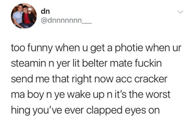 Text - dn @dnnnnnnn_ too funny when u get a photie when ur steamin n yer lit belter mate fuckin send me that right now acc cracker ma boy n ye wake up n it's the worst hing you've ever clapped eyes on