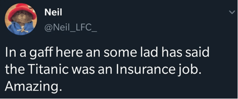Text - Neil @Neil_LFC_ In a gaff here an some lad has said the Titanic was an Insurance job. Amazing.