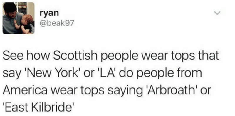 Text - ryan @beak97 See how Scottish people wear tops that say 'New York' or 'LA' do people from America wear tops saying 'Arbroath' or 'East Kilbride'