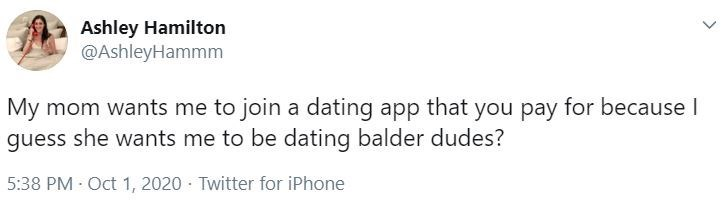 Text - Ashley Hamilton @AshleyHammm My mom wants me to join a dating app that you pay for because I guess she wants me to be dating balder dudes? 5:38 PM - Oct 1, 2020 · Twitter for iPhone