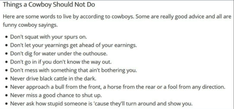 Text - Things a Cowboy Should Not Do Here are some words to live by according to cowboys. Some are really good advice and all are funny cowboy sayings. • Don't squat with your spurs on. • Don't let your yearnings get ahead of your earnings. • Don't dig for water under the outhouse. • Don't go in if you don't know the way out. • Don't mess with something that ain't bothering you. Never drive black cattle in the dark. • Never approach a bull from the front, a horse from the rear or a fool from any