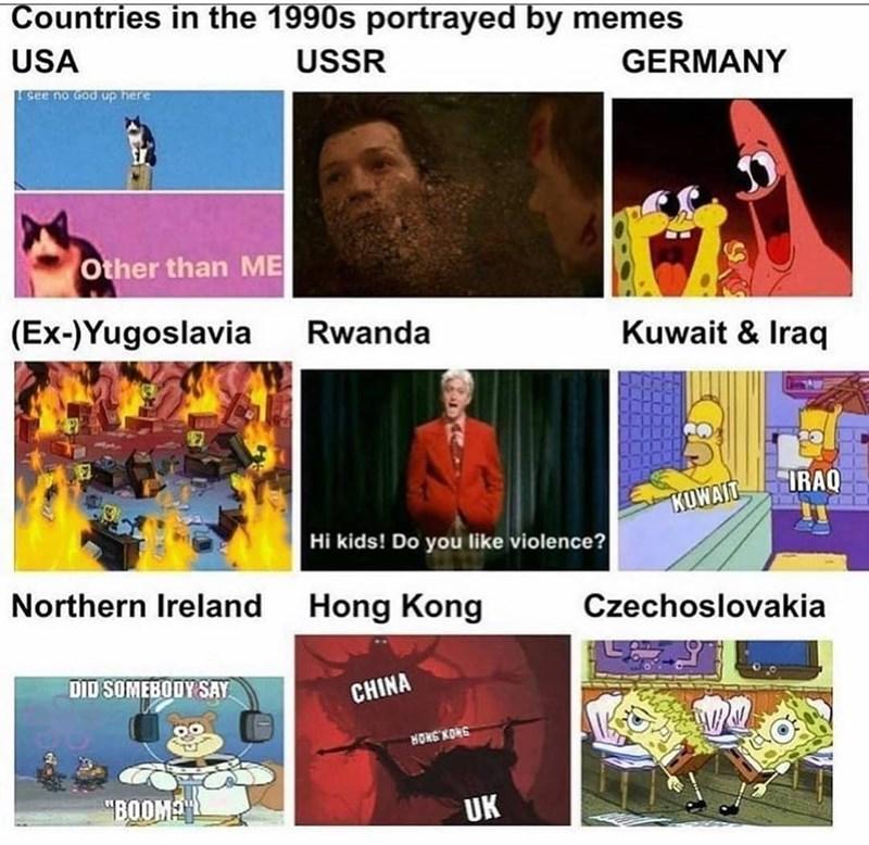 "Text - Countries in the 1990s portrayed by memes USA USSR GERMANY LGee no God up here Other than ME (Ex-)Yugoslavia Rwanda Kuwait & Iraq 17 IRAQ KUWAIT Hi kids! Do you like violence? Northern Ireland Hong Kong Czechoslovakia DID SOMEBODY SAY CHINA HONS KONG ""BOOM UK"