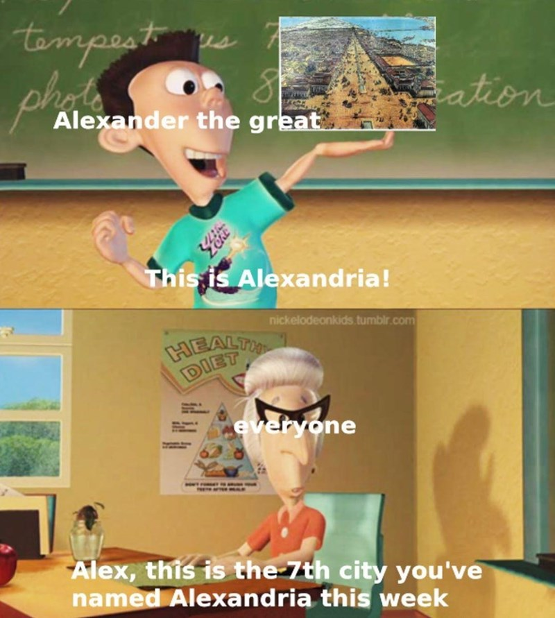 Cartoon - tempest ation Alexander the great This is Alexandria! nickelodeonkids.tumblr.com HEALTH DIET everyone w. s a Alex, this is the 7th city you've named Alexandria this week