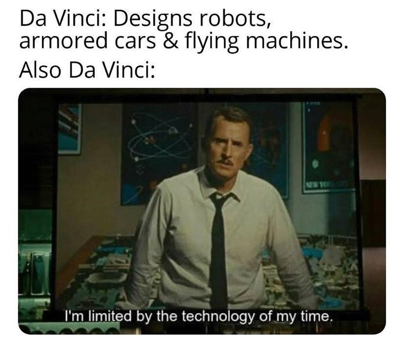 Text - Da Vinci: Designs robots, armored cars & flying machines. Also Da Vinci: NEW YO I'm limited by the technology of my time.