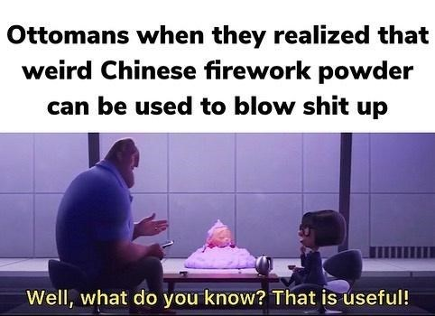Text - Ottomans when they realized that weird Chinese firework powder can be used to blow shit up Well, what do you know? That is useful!