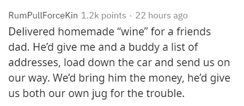 """Text - RumPullForceKin 1.2k points · 22 hours ago Delivered homemade """"wine"""" for a friends dad. He'd give me and a buddy a list of addresses, load down the car and send us on our way. We'd bring him the money, he'd give us both our own jug for the trouble."""