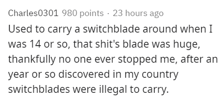 Text - Charles0301 980 points · 23 hours ago Used to carry a switchblade around when I was 14 or so, that shit's blade was huge, thankfully no one ever stopped me, after an year or so discovered in my country switchblades were illegal to carry.