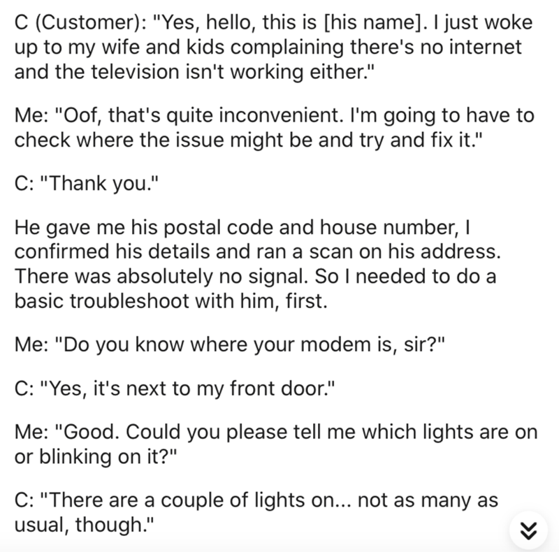 """Text - C (Customer): """"Yes, hello, this is [his name]. I just woke up to my wife and kids complaining there's no internet and the television isn't working either."""" Me: """"Oof, that's quite inconvenient. I'm going to have to check where the issue might be and try and fix it."""" C: """"Thank you."""" He gave me his postal code and house number, I confirmed his details and ran a scan on his address. There was absolutely no signal. So I needed to do a basic troubleshoot with him, first. Me: """"Do you know where"""