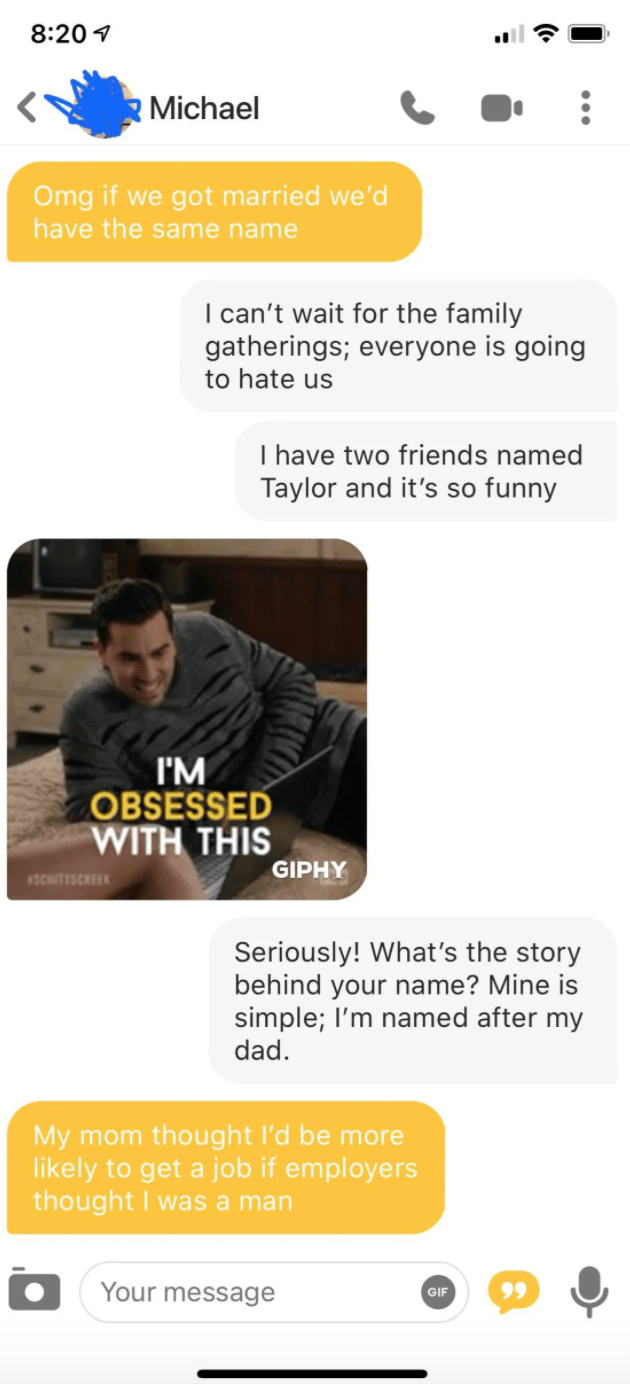 Text - 8:20 1 Michael Omg if we got married we'd have the same name I can't wait for the family gatherings; everyone is going to hate us I have two friends named Taylor and it's so funny I'M OBSESSED WITH THIS GIPHY 1SCHITISCREEK Seriously! What's the story behind your name? Mine is simple; l'm named after my dad. My mom thought l'd be more likely to get a job if employers thought I was a man Your message 99 GIF
