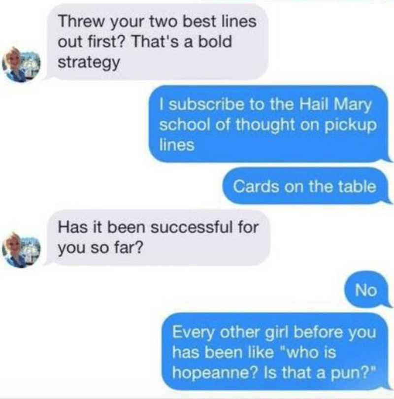 """Text - Threw your two best lines out first? That's a bold strategy I subscribe to the Hail Mary school of thought on pickup lines Cards on the table Has it been successful for you so far? No Every other girl before you has been like """"who is hopeanne? Is that a pun?"""""""