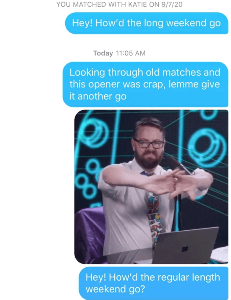 Text - YOU MATCHED WITH KATIE ON 9/7/20 Hey! How'd the long weekend go Today 11:05 AM Looking through old matches and this opener was crap, lemme give it another go Hey! How'd the regular length weekend go?