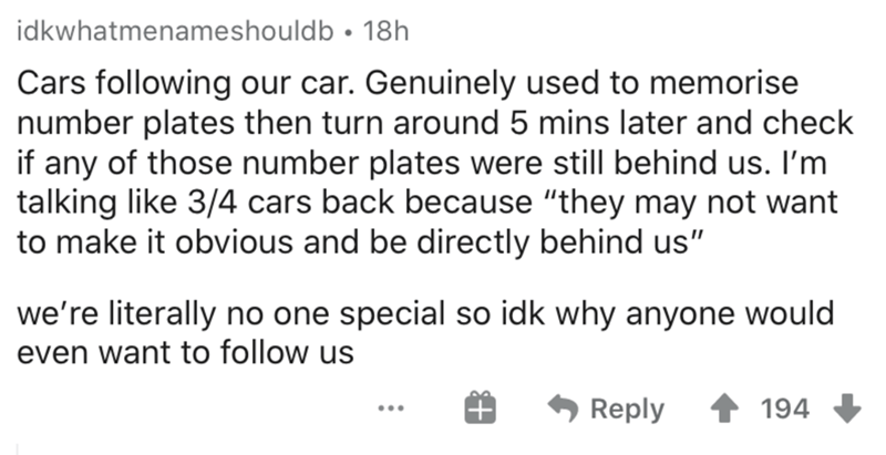 """Text - idkwhatmenameshouldb • 18h Cars following our car. Genuinely used to memorise number plates then turn around 5 mins later and check if any of those number plates were still behind us. I'm talking like 3/4 cars back because """"they may not want to make it obvious and be directly behind us"""" we're literally no one special so idk why anyone would even want to follow us Reply 1 194"""
