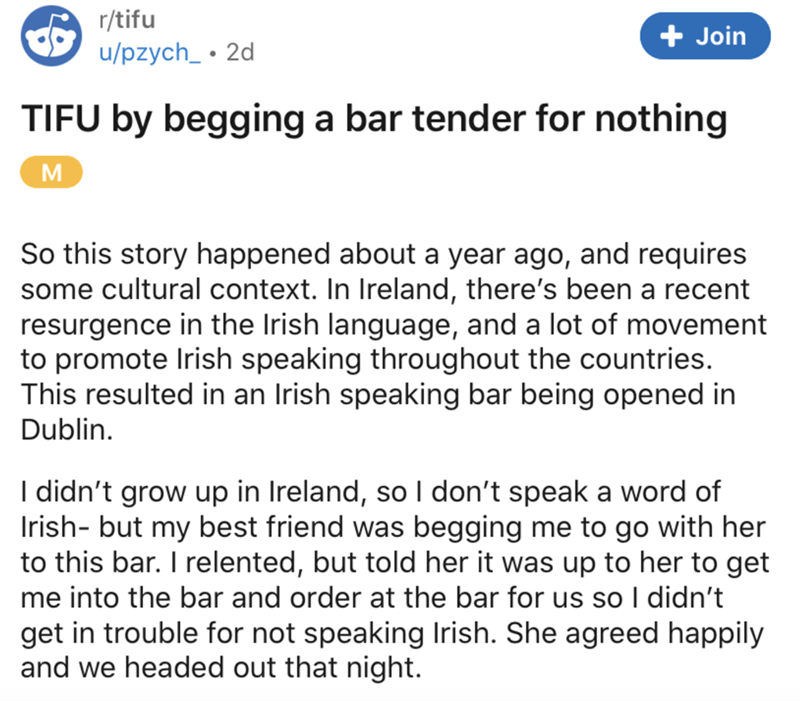 Text - r/tifu + Join u/pzych_ • 2d TIFU by begging a bar tender for nothing M So this story happened about a year ago, and requires some cultural context. In Ireland, there's been a recent resurgence in the Irish language, and a lot of movement to promote Irish speaking throughout the countries. This resulted in an Irish speaking bar being opened in Dublin. I didn't grow up in Ireland, so I don't speak a word of Irish- but my best friend was begging me to go with her to this bar. I relented, but