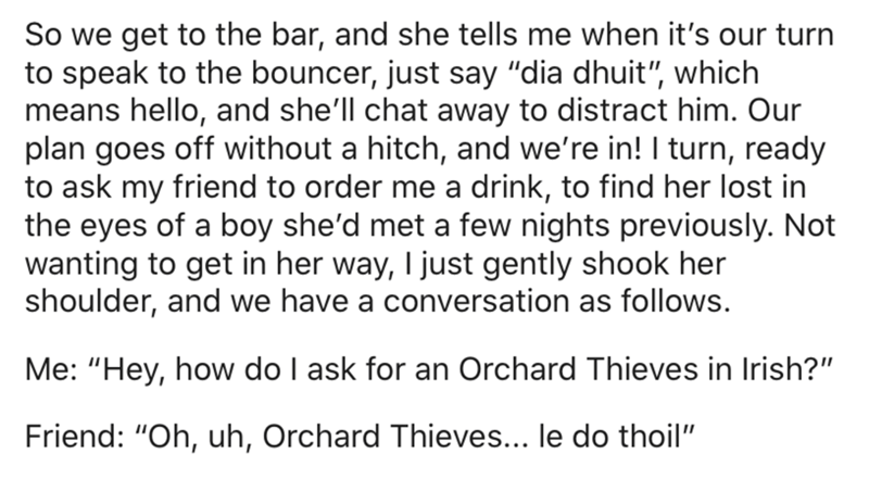 """Text - So we get to the bar, and she tells me when it's our turn to speak to the bouncer, just say """"dia dhuit"""", which means hello, and she'll chat away to distract him. Our plan goes off without a hitch, and we're in! I turn, ready to ask my friend to order me a drink, to find her lost in the eyes of a boy she'd met a few nights previously. Not wanting to get in her way, I just gently shook her shoulder, and we have a conversation as follows. Me: """"Hey, how do I ask for an Orchard Thieves in Iris"""