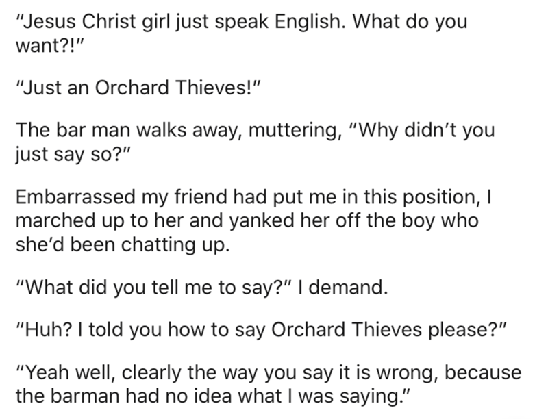 """Text - """"Jesus Christ girl just speak English. What do you want?!"""" """"Just an Orchard Thieves!"""" The bar man walks away, muttering, """"Why didn't you just say so?"""" Embarrassed my friend had put me in this position, I marched up to her and yanked her off the boy who she'd been chatting up. """"What did you tell me to say?"""" I demand. """"Huh? I told you how to say Orchard Thieves please?"""" """"Yeah well, clearly the way you say it is wrong, because the barman had no idea what I was saying."""""""