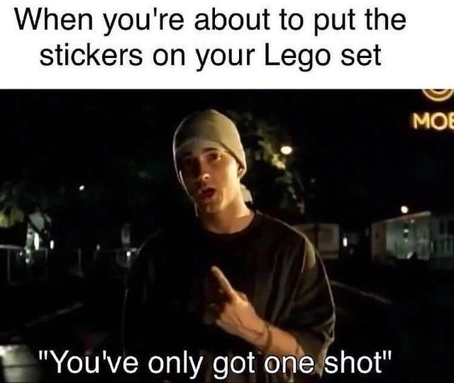 "funny meme with Eminem When you're about to put the stickers on your Lego set ""You've only got one shot"""