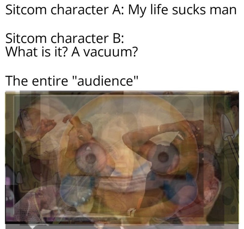 Silly Memes, Dank Memes, Funny Memes, Stupid Memes, Sitcom Memes, Relatable Memes | Sitcom character A: My life sucks man Sitcom character B: What is it? A vacuum? The entire audience fake laugh