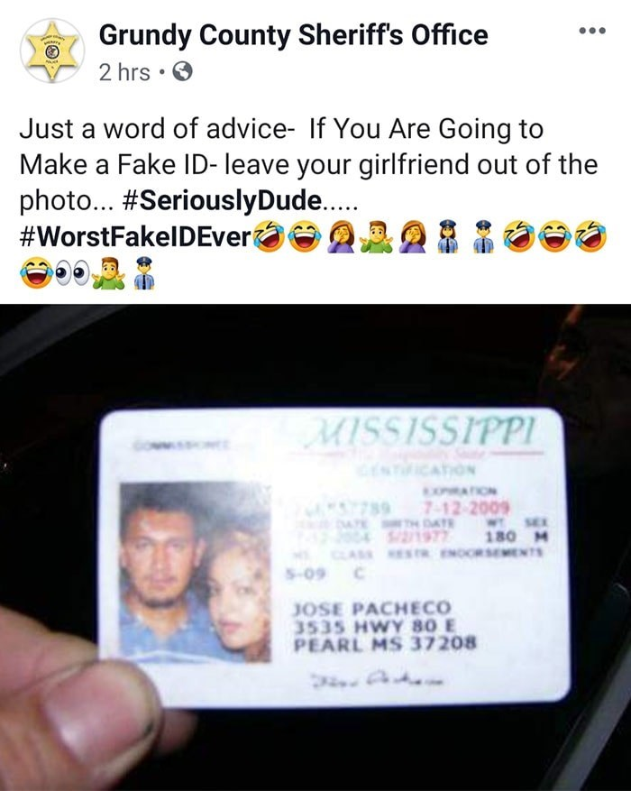 Text - Grundy County Sheriff's Office 2 hrs • O Just a word of advice- If You Are Going to Make a Fake ID- leave your girlfriend out of the photo... #SeriouslyDude.. #WorstFakelDEver MISSISSIPPI CENTICATION EXRATION 7-12-2009 DA TH DATE SEX 205-3504 1977 180M CLASS ESTR ENOORSEMENTS 5-09 C JOSE PACHECO 3535 HWY 80 E PEARL MS 37208