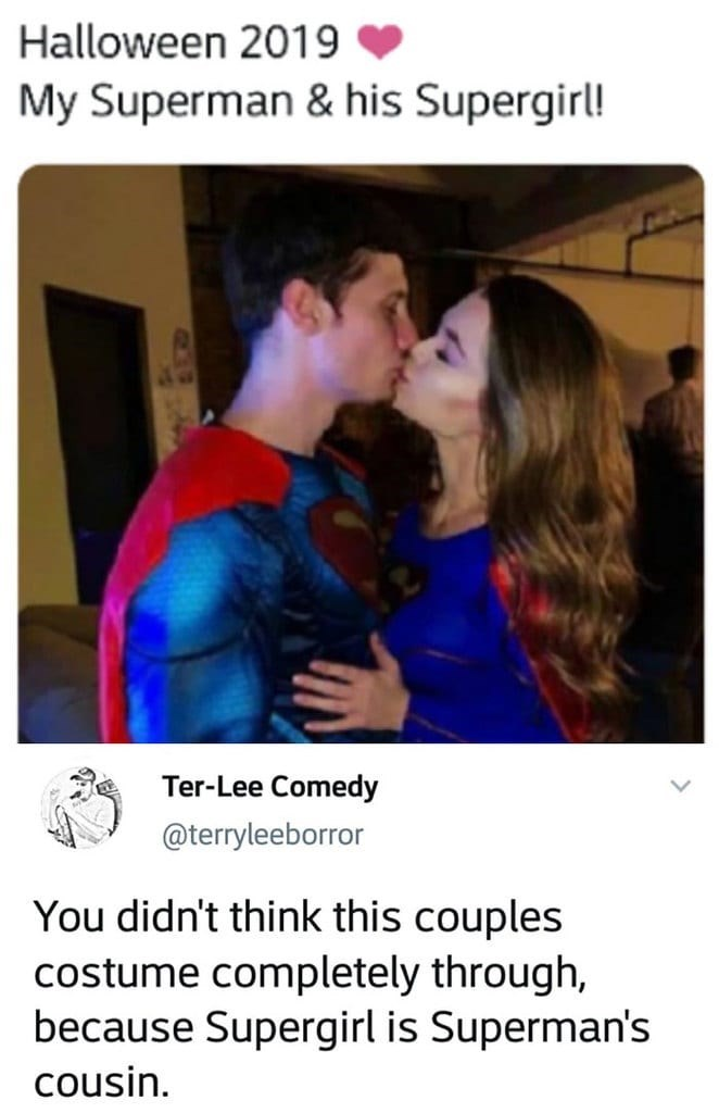 Text - Halloween 2019 My Superman & his Supergirl! Ter-Lee Comedy @terryleeborror You didn't think this couples costume completely through, because Supergirl is Superman's cousin.