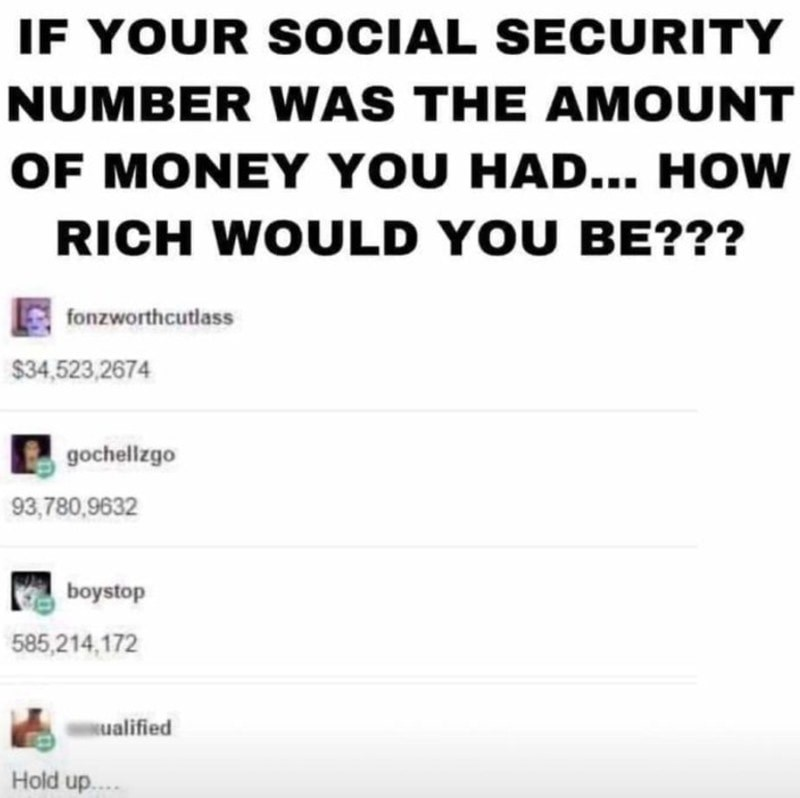 Text - IF YOUR S OCIAL SECURITY NUMBER WAS THE AMOUNT OF MONEY YOU HAD... HOW RICH WOULD YOU BE??? fonzworthcutlass $34,523,2674 gochellzgo 93,780,9632 boystop 585,214,172 sualified Hold up....