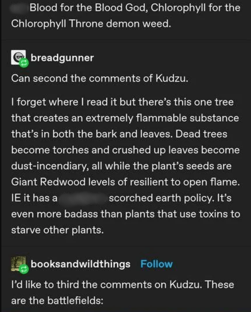 Text - Blood for the Blood God, Chlorophyll for the Chlorophyll Throne demon weed. E breadgunner Can second the comments of Kudzu. I forget where I read it but there's this one tree that creates an extremely flammable substance that's in both the bark and leaves. Dead trees become torches and crushed up leaves become dust-incendiary, all while the plant's seeds are Giant Redwood levels of resilient to open flame. IE it has a scorched earth policy. It's even more badass than plants that use toxin