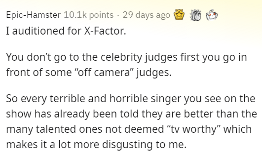 """Text - Epic-Hamster 10.1k points · 29 days ago I auditioned for X-Factor. You don't go to the celebrity judges first you go in front of some """"off camera"""" judges. So every terrible and horrible singer you see on the show has already been told they are better than the many talented ones not deemed """"tv worthy"""" which makes it a lot more disgusting to me."""