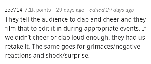 Text - zee714 7.1k points · 29 days ago · edited 29 days ago They tell the audience to clap and cheer and they film that to edit it in during appropriate events. If we didn't cheer or clap loud enough, they had us retake it. The same goes for grimaces/negative reactions and shock/surprise.