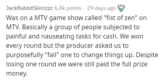 """Text - JackRabbitSkimzzz 6.8k points · 29 days ago Was on a MTV game show called """"fist of zen"""" on MTV. Basically a group of people subjected to painful and nauseating tasks for cash. We won every round but the producer asked us to purposefully """"fail"""" one to change things up. Despite losing one round we were still paid the full prize money."""