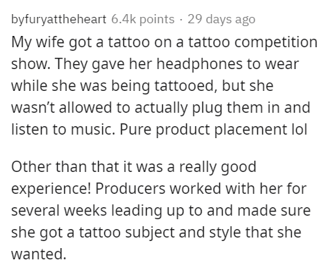 Text - byfuryattheheart 6.4k points · 29 days ago My wife got a tattoo on a tattoo competition show. They gave her headphones to wear while she was being tattooed, but she wasn't allowed to actually plug them in and listen to music. Pure product placement lol Other than that it was a really good experience! Producers worked with her for several weeks leading up to and made sure she got a tattoo subject and style that she wanted.