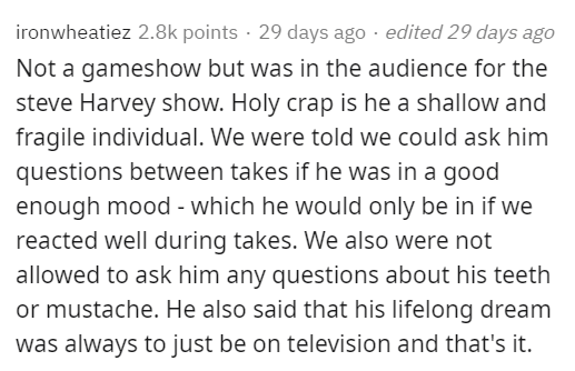 Text - ironwheatiez 2.8k points · 29 days ago · edited 29 days ago Not a gameshow but was in the audience for the steve Harvey show. Holy crap is he a shallow and fragile individual. We were told we could ask him questions between takes if he was in a good enough mood - which he would only be in if we reacted well during takes. We also were not allowed to ask him any questions about his teeth or mustache. He also said that his lifelong dream was always to just be on television and that's it.
