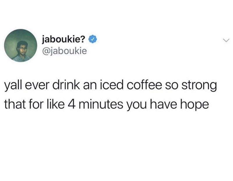 Text - jaboukie? O @jaboukie yall ever drink an iced coffee so strong that for like 4 minutes you have hope