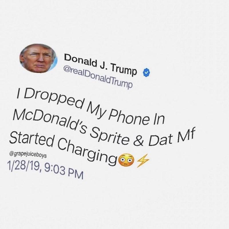 Text - Donald J. Trump O @realDonaldTrump   Dropped My Phone n McDonald's Sprite & Dat Mf Started Charging @grapejuiceboys 1/28/19, 9:03 PM