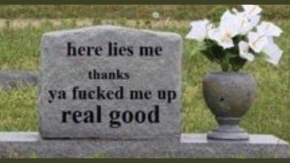 Headstone - here lies me thanks ya fucked me up real good