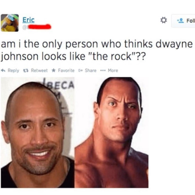"""Face - Eric Fll am i the only person who thinks dwayne johnson looks like """"the rock""""?? * Reply t3 Retweet * Favorite + Share ** More BECA"""