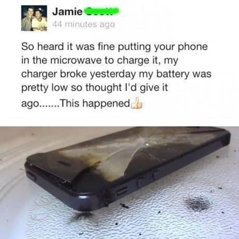 Mobile phone - Jamie Ct 44 minutes ago So heard it was fine putting your phone in the microwave to charge it, my charger broke yesterday my battery was pretty low so thought l'd give it ago..This happened