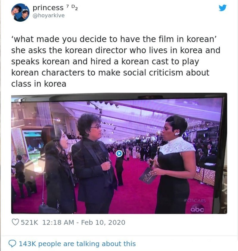 Text - princess 7 D2 @hoyarkive 'what made you decide to have the film in korean' she asks the korean director who lives in korea and speaks korean and hired a korean cast to play korean characters to make social criticism about class in korea #OSCARS abc O 521K 12:18 AM - Feb 10, 2020 143K people are talking about this