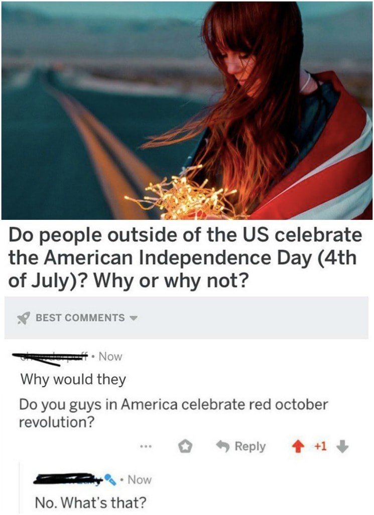 Text - Do people outside of the US celebrate the American Independence Day (4th of July)? Why or why not? * BEST COMMENTS Now Why would they Do you guys in America celebrate red october revolution? Reply • Now No. What's that?
