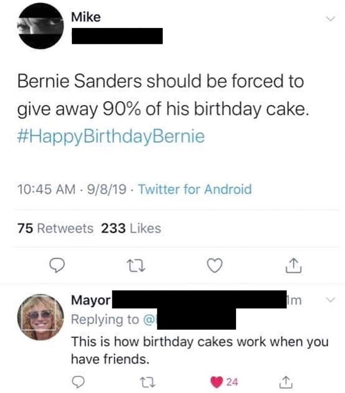 Text - Mike Bernie Sanders should be forced to give away 90% of his birthday cake. #HappyBirthdayBernie 10:45 AM 9/8/19 Twitter for Android 75 Retweets 233 Likes Mayor Replying to @ Im This is how birthday cakes work when you have friends. 24 2.