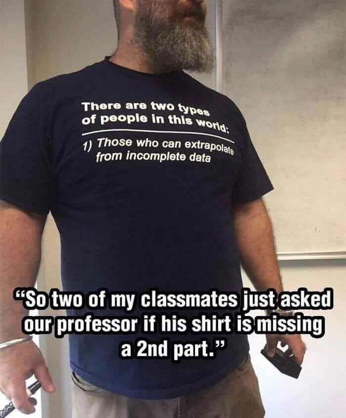 """T-shirt - There are two types of people in this world: 1) Those who can extrapolate from incomplete data """"So two of my classmates just asked our professor if his shirt is missing a 2nd part."""""""