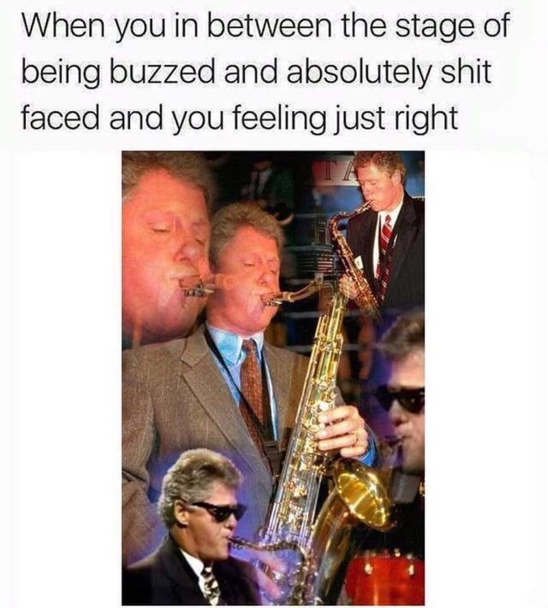 Saxophonist - When you in between the stage of being buzzed and absolutely shit faced and you feeling just right