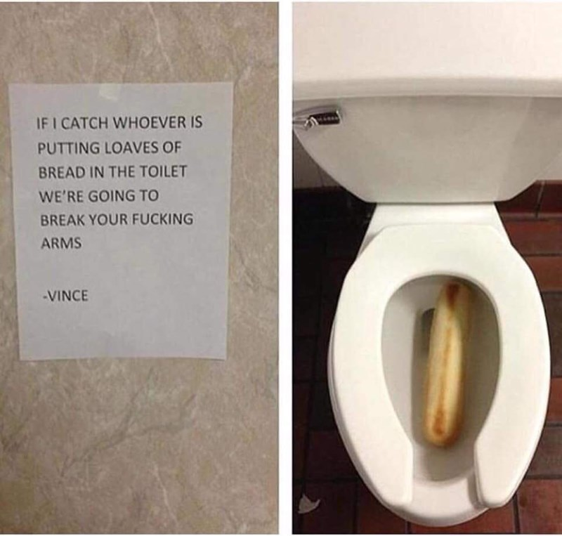 Toilet seat - IF I CATCH WHOEVER IS PUTTING LOAVES OF BREAD IN THE TOILET WE'RE GOING TO BREAK YOUR FUCKING ARMS -VINCE